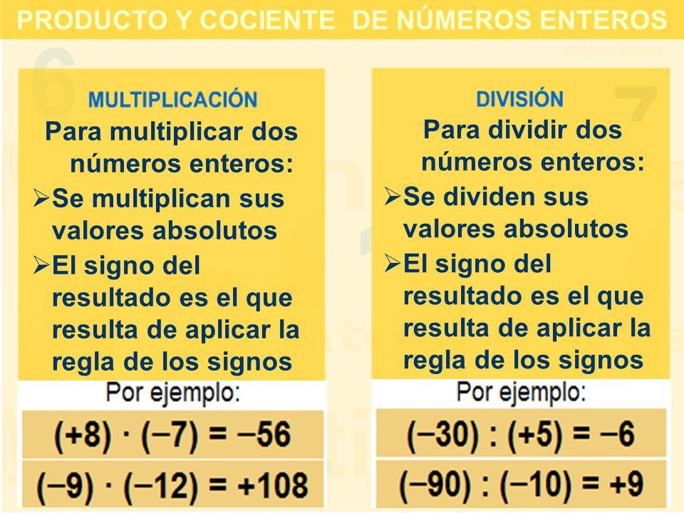 Para multiplicar dos números enteros:  Se multiplican sus valores absolutos  El signo del resultado es el que resulta de aplicar la regla de los signos Para dividir dos números enteros:  Se dividen sus valores absolutos  El signo del resultado es el que resulta de aplicar la regla de los signos PRODUCTO Y COCIENTE DE NÚMEROS ENTEROS