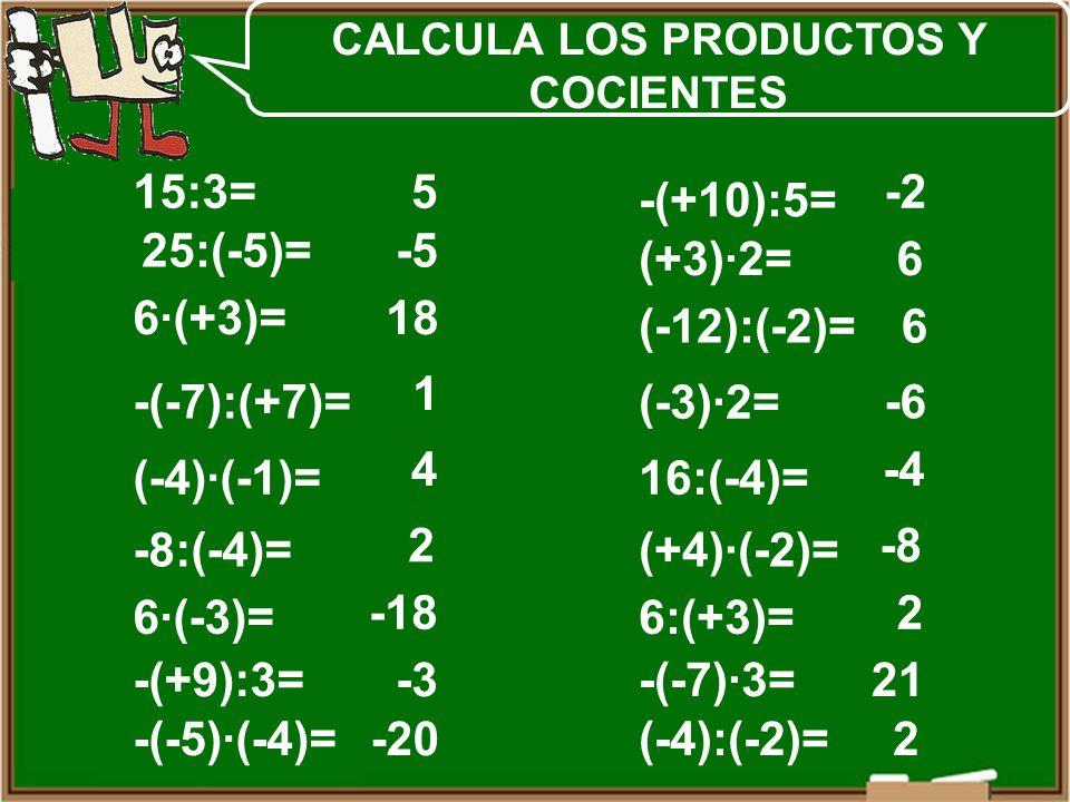 25:(-5)= 6·(+3)= -(-7):(+7)= (-4)·(-1)= -8:(-4)= 6·(-3)= -(+9):3= -(-5)·(-4)= 15:3= (+3)·2= (-12):(-2)= (-3)·2= 16:(-4)= (+4)·(-2)= 6:(+3)= -(-7)·3= (-4):(-2)= -(+10):5= 5 -5 18 1 4 2 -18 -3 -20 -2 6 6 -6 -4 -8 2 21 2 CALCULA LOS PRODUCTOS Y COCIENTES