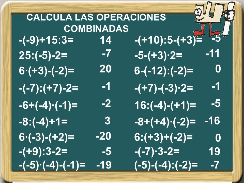 25:(-5)-2= 6·(+3)-(-2)= -(-7):(+7)-2= -6+(-4)·(-1)= -8:(-4)+1= 6·(-3)-(+2)= -(+9):3-2= -(-5)·(-4)-(-1)= -(-9)+15:3= -5-(+3)·2= 6-(-12):(-2)= -(+7)-(-3)·2= 16:(-4)-(+1)= -8+(+4)·(-2)= 6:(+3)+(-2)= -(-7)·3-2= (-5)-(-4):(-2)= -(+10):5-(+3)= 14 -7 20 -2 3 -20 -5 -19 -5 -11 0 -5 -16 0 19 -7 CALCULA LAS OPERACIONES COMBINADAS