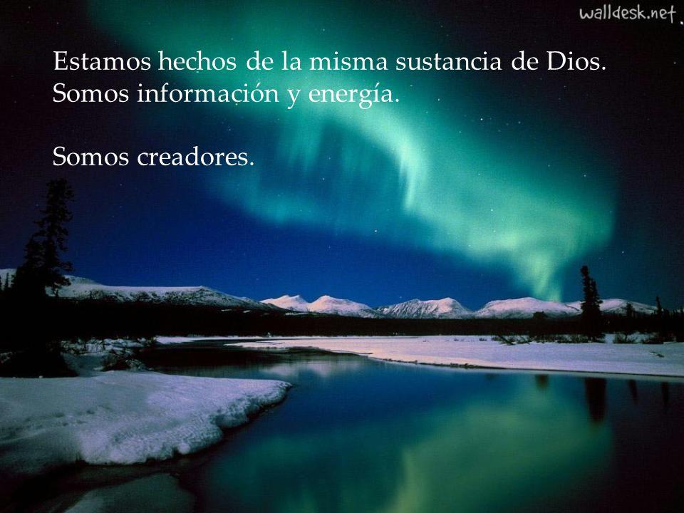 Estamos hechos de la misma sustancia de Dios. Somos información y energía. Somos creadores.