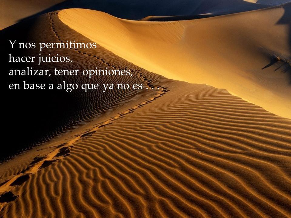 Y nos permitimos hacer juicios, analizar, tener opiniones, en base a algo que ya no es...