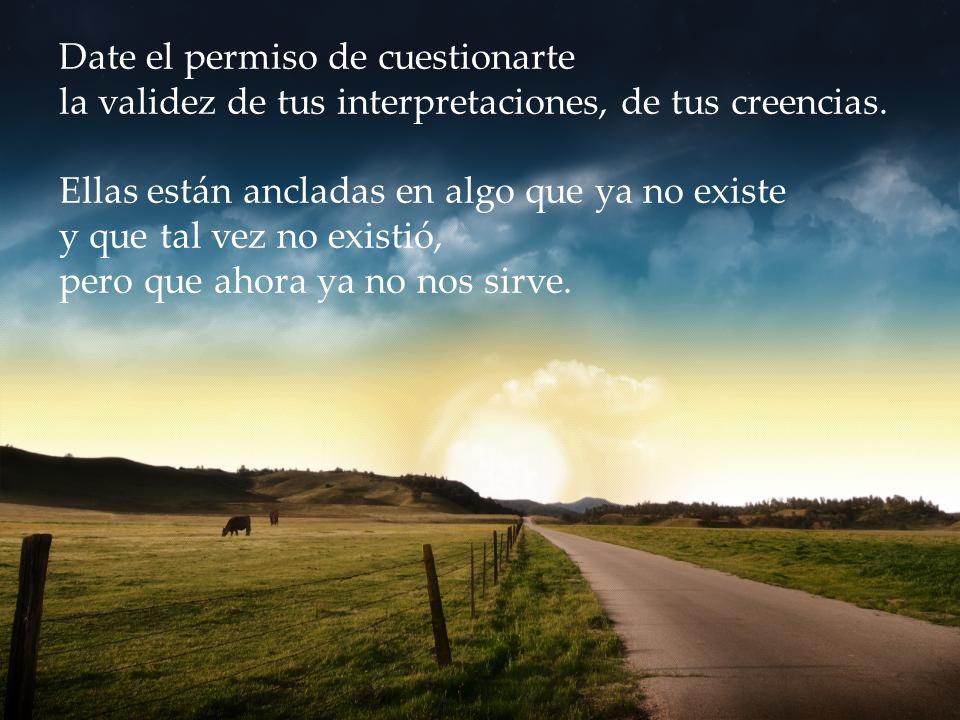 Date el permiso de cuestionarte la validez de tus interpretaciones, de tus creencias.