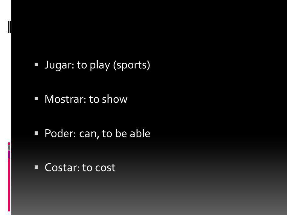  Jugar: to play (sports)  Mostrar: to show  Poder: can, to be able  Costar: to cost