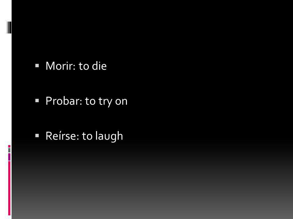  Morir: to die  Probar: to try on  Reírse: to laugh