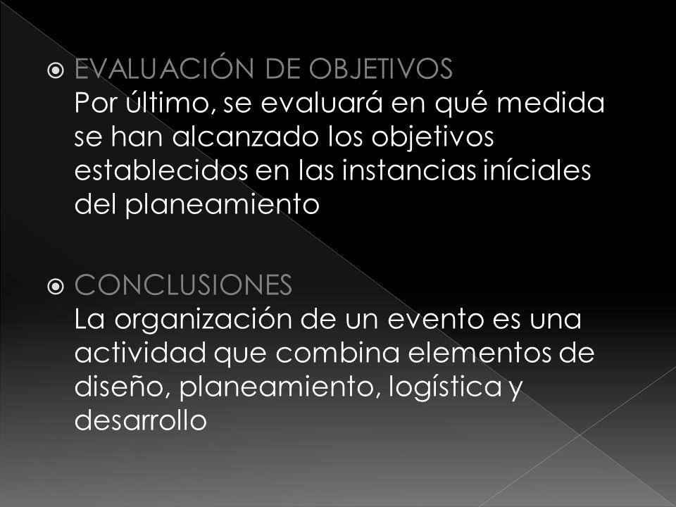  EVALUACIÓN DE OBJETIVOS Por último, se evaluará en qué medida se han alcanzado los objetivos establecidos en las instancias iníciales del planeamiento  CONCLUSIONES La organización de un evento es una actividad que combina elementos de diseño, planeamiento, logística y desarrollo