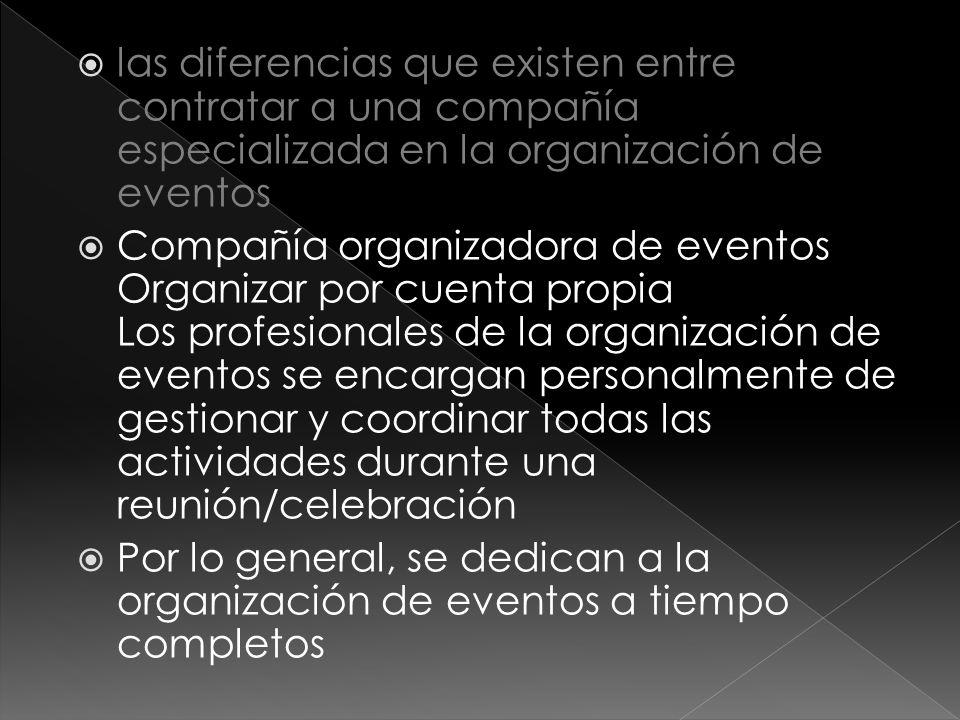  las diferencias que existen entre contratar a una compañía especializada en la organización de eventos  Compañía organizadora de eventos Organizar por cuenta propia Los profesionales de la organización de eventos se encargan personalmente de gestionar y coordinar todas las actividades durante una reunión/celebración  Por lo general, se dedican a la organización de eventos a tiempo completos