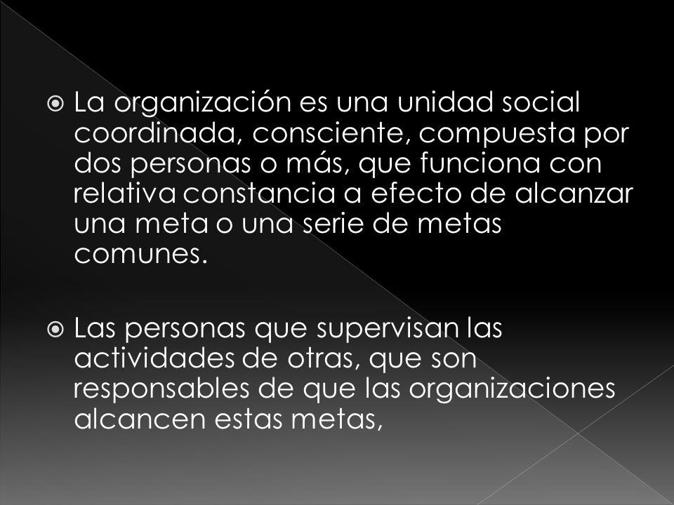  La organización es una unidad social coordinada, consciente, compuesta por dos personas o más, que funciona con relativa constancia a efecto de alcanzar una meta o una serie de metas comunes.