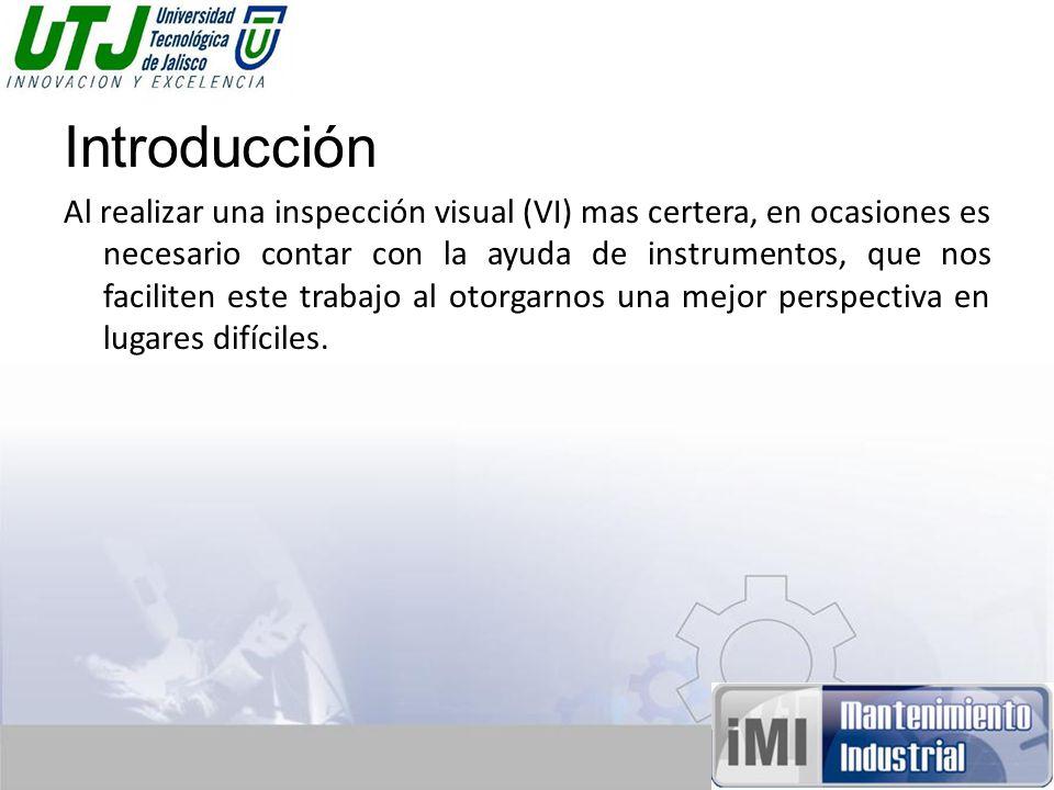 Introducción Al realizar una inspección visual (VI) mas certera, en ocasiones es necesario contar con la ayuda de instrumentos, que nos faciliten este trabajo al otorgarnos una mejor perspectiva en lugares difíciles.