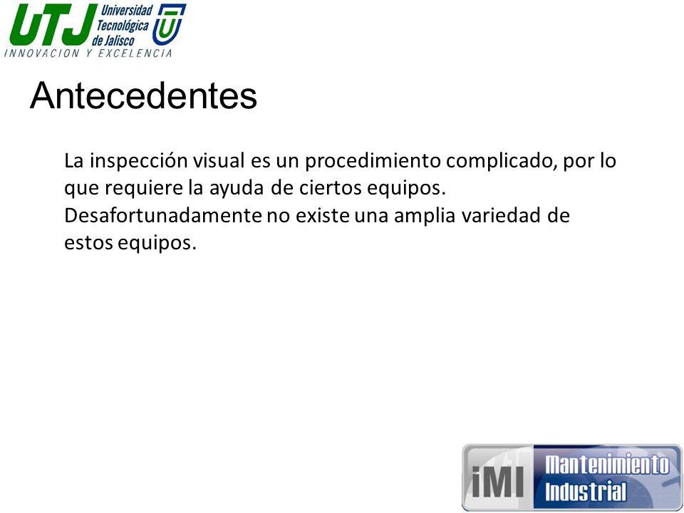 Antecedentes La inspección visual es un procedimiento complicado, por lo que requiere la ayuda de ciertos equipos.