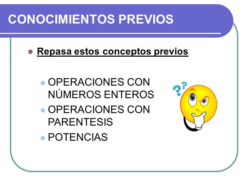CONOCIMIENTOS PREVIOS Repasa estos conceptos previos OPERACIONES CON NÚMEROS ENTEROS OPERACIONES CON PARENTESIS POTENCIAS