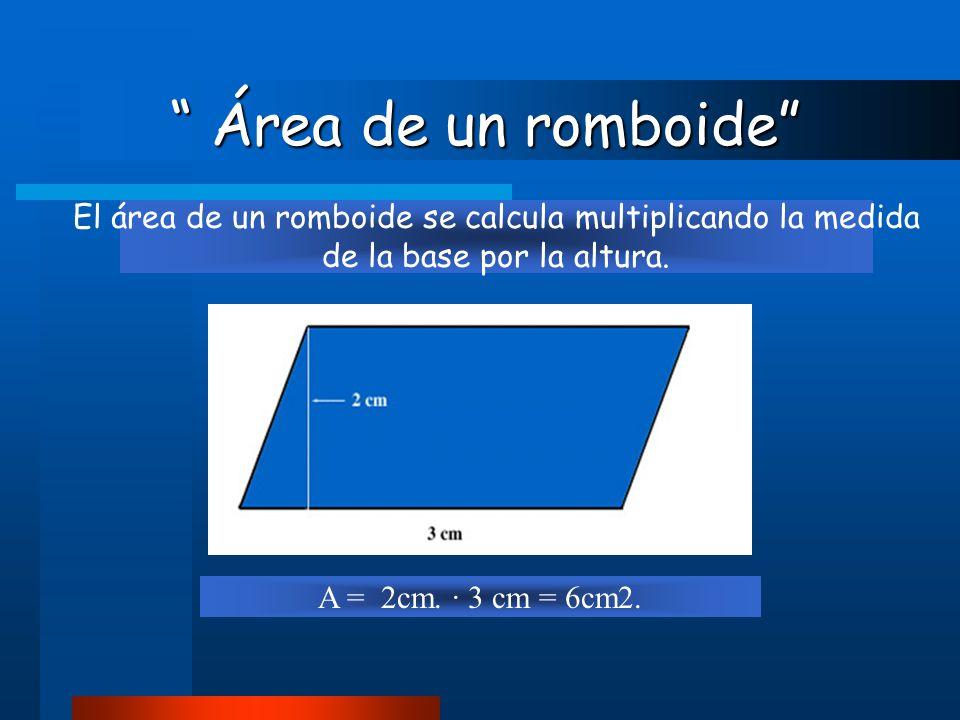 """ Área de un romboide"" "" Área de un romboide"" El área de un romboide se calcula multiplicando la medida de la base por la altura. A = 2cm. · 3 cm = 6c"