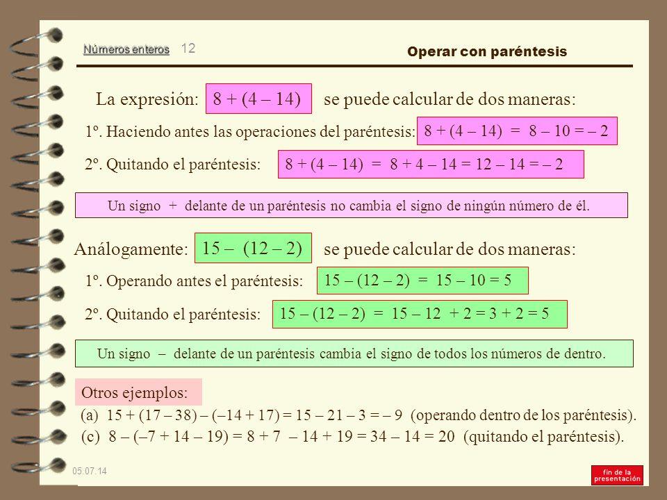Números enteros 05.07.14 11 Cuando un paréntesis tiene delante el signo menos (–) se puede operar de dos maneras: 1º.
