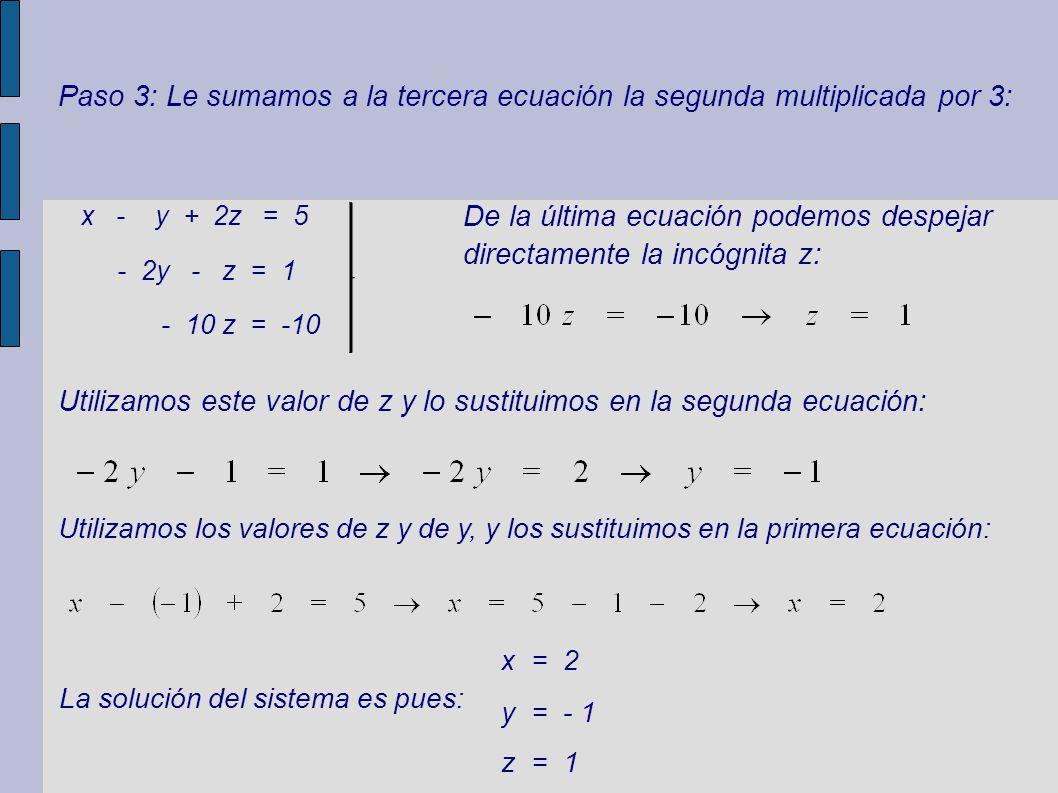 De la última ecuación podemos despejar directamente la incógnita z: Paso 3: Le sumamos a la tercera ecuación la segunda multiplicada por 3: Utilizamos