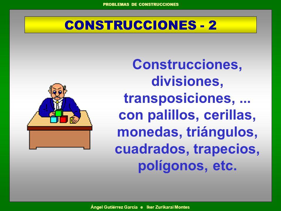 Ángel Gutiérrez García e Iker Zurikarai Montes PROBLEMAS DE CONSTRUCCIONES Construcciones, divisiones, transposiciones,... con palillos, cerillas, mon