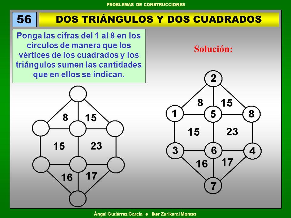 Ángel Gutiérrez García e Iker Zurikarai Montes PROBLEMAS DE CONSTRUCCIONES DOS TRIÁNGULOS Y DOS CUADRADOS 56 Ponga las cifras del 1 al 8 en los círcul