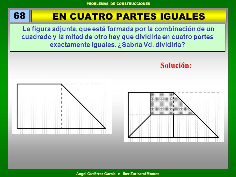 Ángel Gutiérrez García e Iker Zurikarai Montes PROBLEMAS DE CONSTRUCCIONES EN CUATRO PARTES IGUALES 68 La figura adjunta, que está formada por la comb