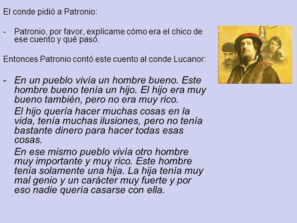El conde pidió a Patronio: -Patronio, por favor, explícame cómo era el chico de ese cuento y qué pasó. Entonces Patronio contó este cuento al conde Lu