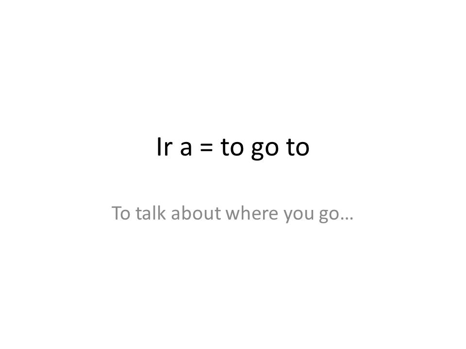 Ir a = to go to To talk about where you go…