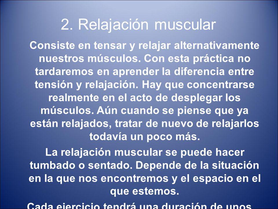 2. Relajación muscular Consiste en tensar y relajar alternativamente nuestros músculos. Con esta práctica no tardaremos en aprender la diferencia entr