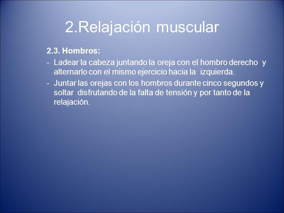 2.Relajación muscular 2.3. Hombros: -Ladear la cabeza juntando la oreja con el hombro derecho y alternarlo con el mismo ejercicio hacia la izquierda.