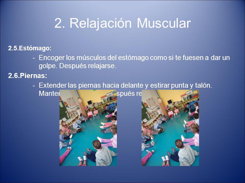 2. Relajación Muscular 2.5.Estómago: -Encoger los músculos del estómago como si te fuesen a dar un golpe. Después relajarse. 2.6.Piernas: -Extender la