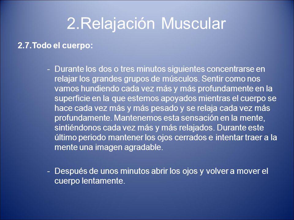 2.Relajación Muscular 2.7.Todo el cuerpo: -Durante los dos o tres minutos siguientes concentrarse en relajar los grandes grupos de músculos. Sentir co