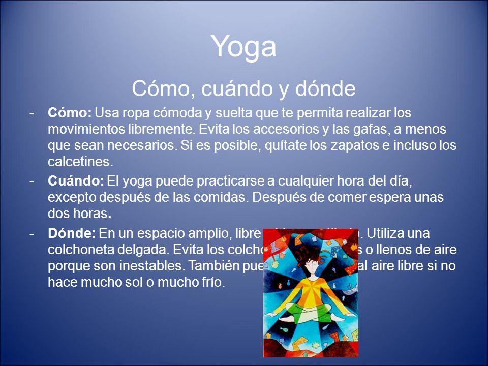 Yoga Cómo, cuándo y dónde -Cómo: Usa ropa cómoda y suelta que te permita realizar los movimientos libremente. Evita los accesorios y las gafas, a meno
