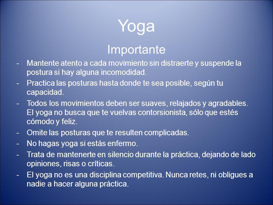 Yoga Importante -Mantente atento a cada movimiento sin distraerte y suspende la postura si hay alguna incomodidad. -Practica las posturas hasta donde