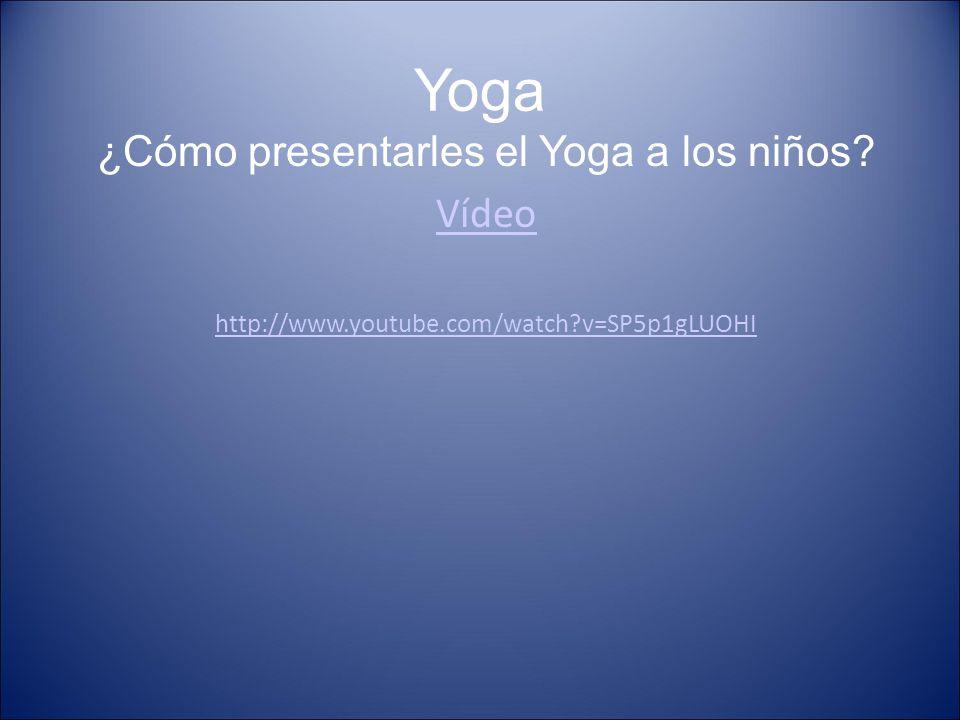 Yoga ¿Cómo presentarles el Yoga a los niños? Vídeo http://www.youtube.com/watch?v=SP5p1gLUOHI