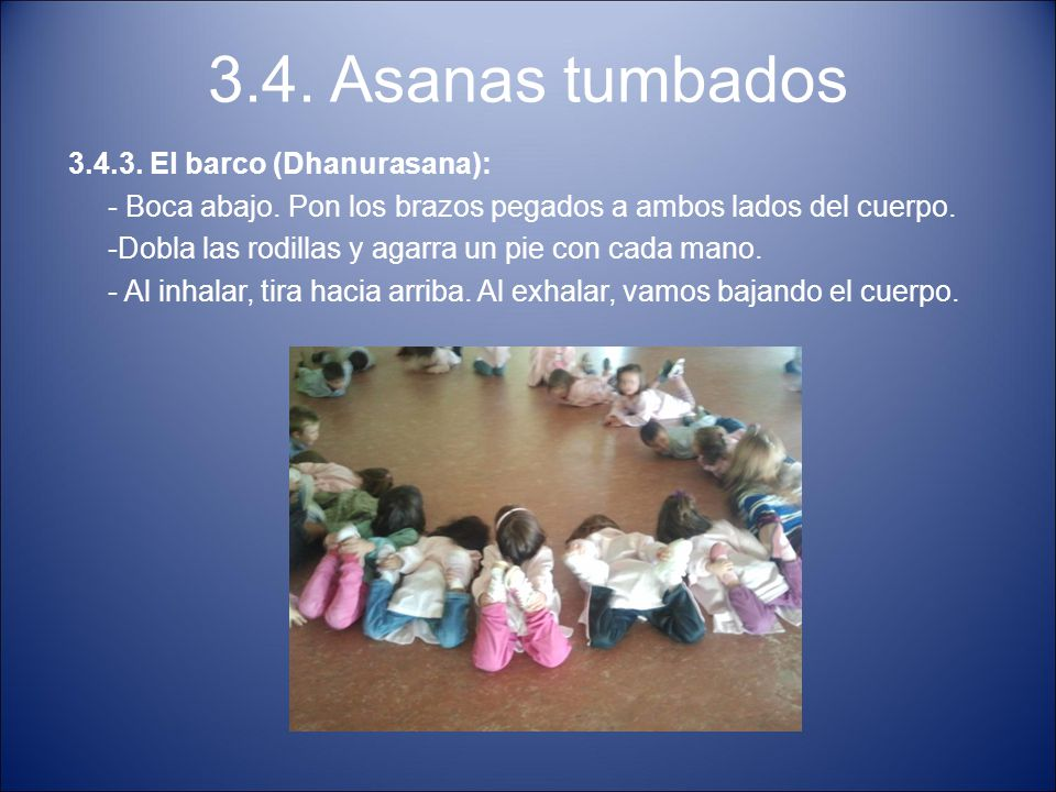 3.4. Asanas tumbados 3.4.3. El barco (Dhanurasana): - Boca abajo. Pon los brazos pegados a ambos lados del cuerpo. -Dobla las rodillas y agarra un pie