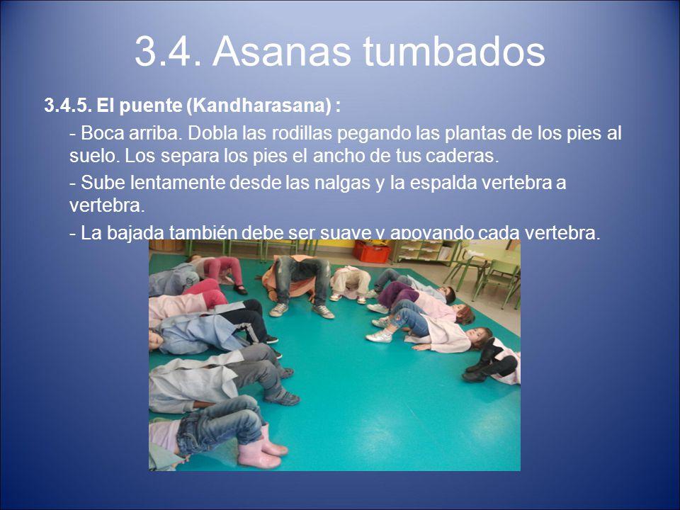 3.4. Asanas tumbados 3.4.5. El puente (Kandharasana) : - Boca arriba. Dobla las rodillas pegando las plantas de los pies al suelo. Los separa los pies