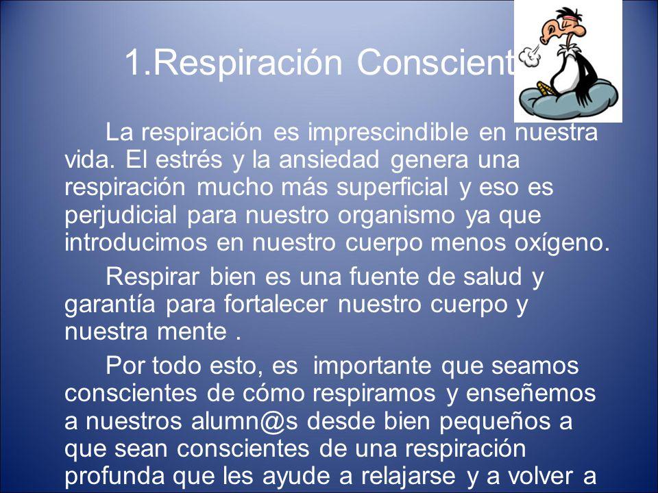 1.Respiración Consciente La respiración es imprescindible en nuestra vida. El estrés y la ansiedad genera una respiración mucho más superficial y eso