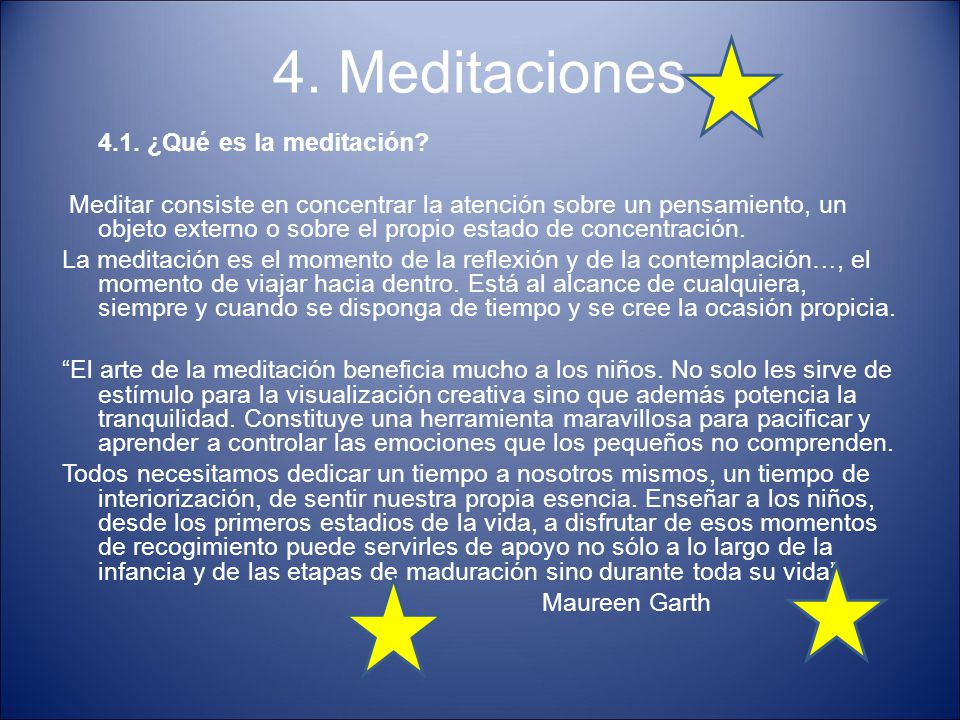 4. Meditaciones 4.1. ¿Qué es la meditación? Meditar consiste en concentrar la atención sobre un pensamiento, un objeto externo o sobre el propio estad