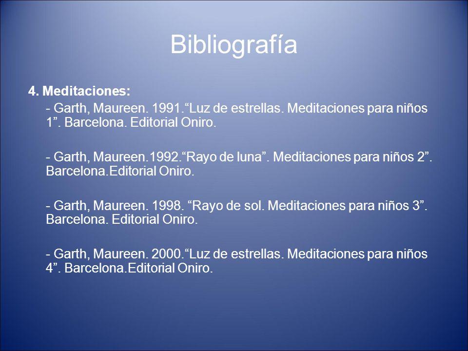 """Bibliografía 4. Meditaciones: - Garth, Maureen. 1991.""""Luz de estrellas. Meditaciones para niños 1"""". Barcelona. Editorial Oniro. - Garth, Maureen.1992."""