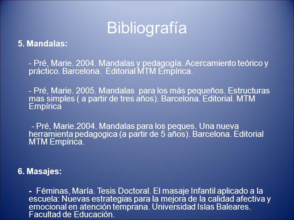 Bibliografía 5. Mandalas: - Pré, Marie. 2004. Mandalas y pedagogía. Acercamiento teórico y práctico. Barcelona. Editorial MTM Empírica. - Pré, Marie.