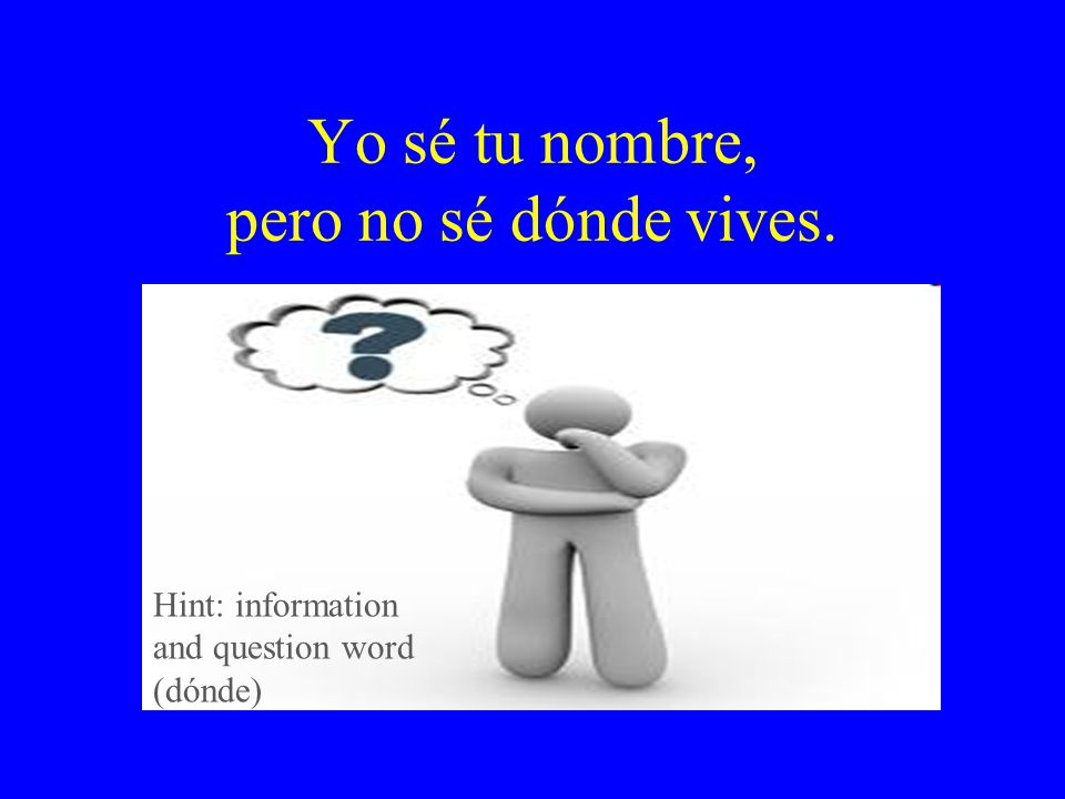 Yo sé tu nombre, pero no sé dónde vives. Hint: information and question word (dónde)