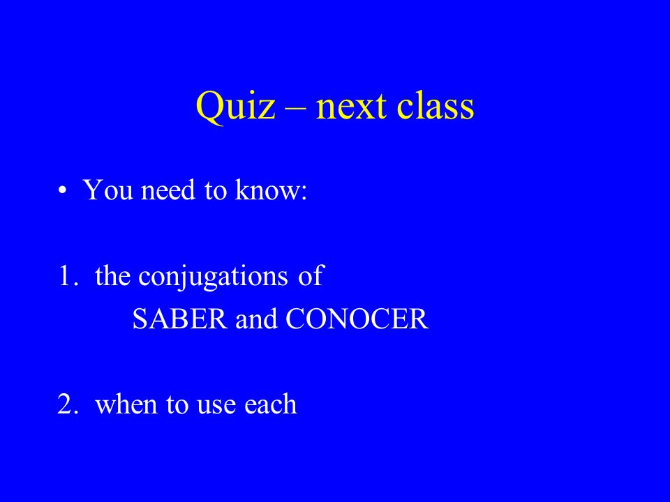 Quiz – next class You need to know: 1. the conjugations of SABER and CONOCER 2. when to use each
