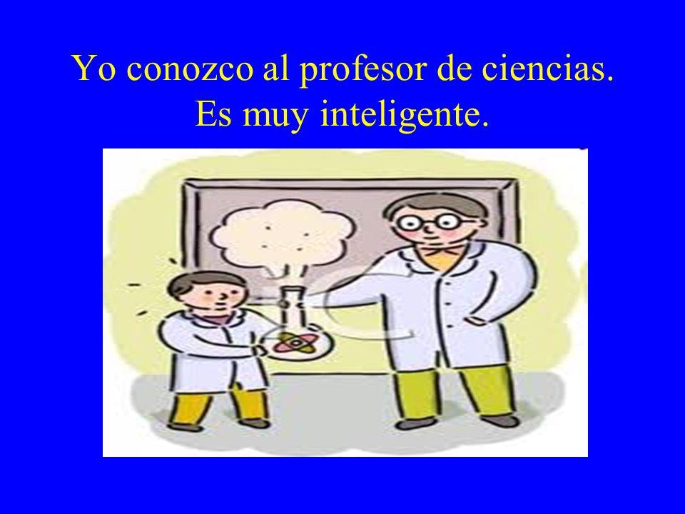 Yo conozco al profesor de ciencias. Es muy inteligente.