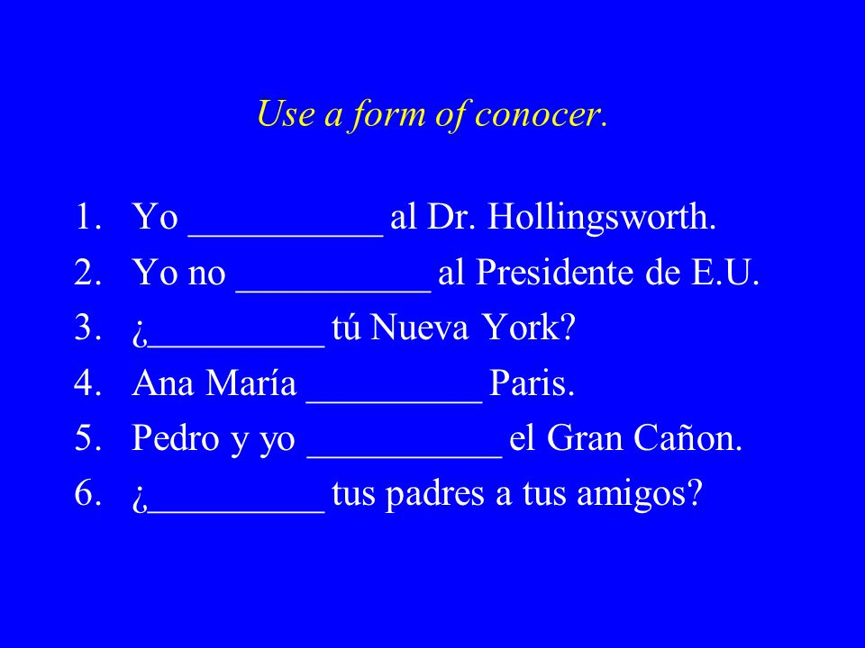 Use a form of conocer. 1.Yo __________ al Dr. Hollingsworth.