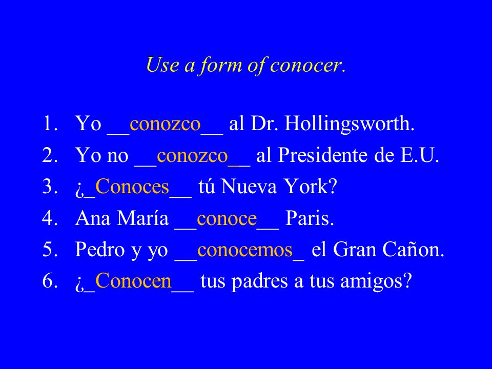 Use a form of conocer. 1.Yo __conozco__ al Dr. Hollingsworth.