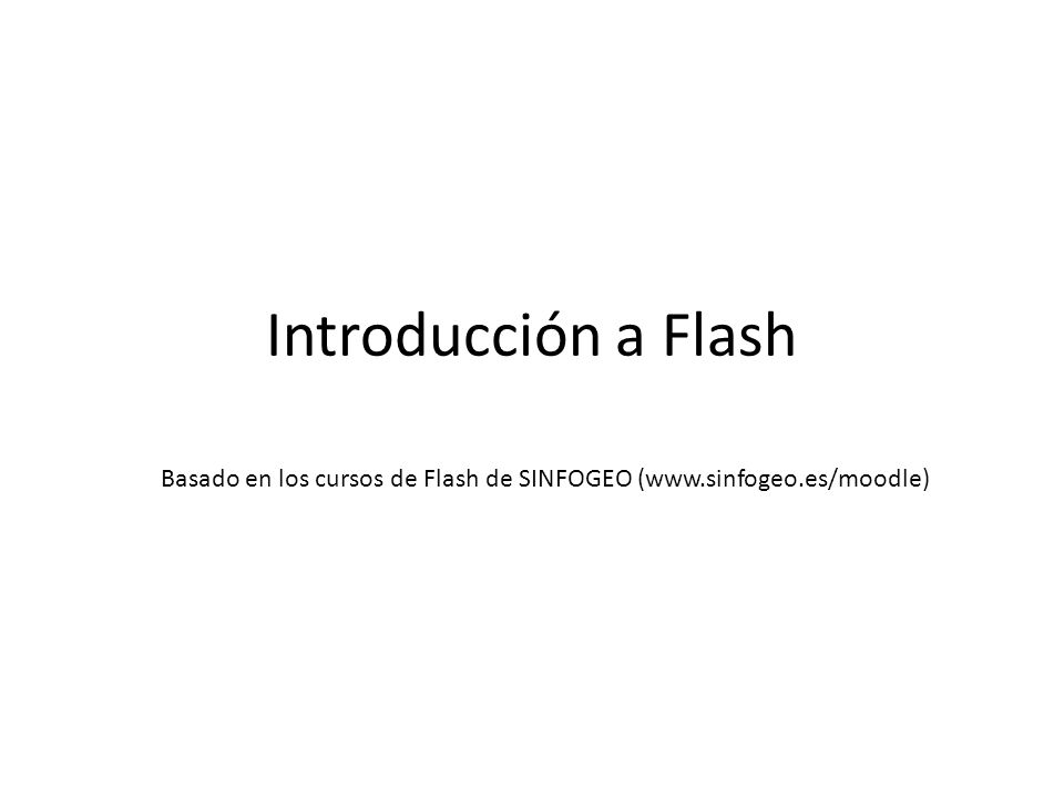 Introducción a Flash Basado en los cursos de Flash de SINFOGEO (