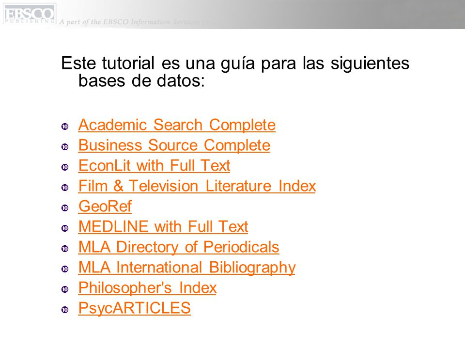 Este tutorial es una guía para las siguientes bases de datos:  Academic Search Complete  Business Source Complete  EconLit with Full Text  Film & Television Literature Index  GeoRef  MEDLINE with Full Text  MLA Directory of Periodicals  MLA International Bibliography  Philosopher s Index  PsycARTICLES