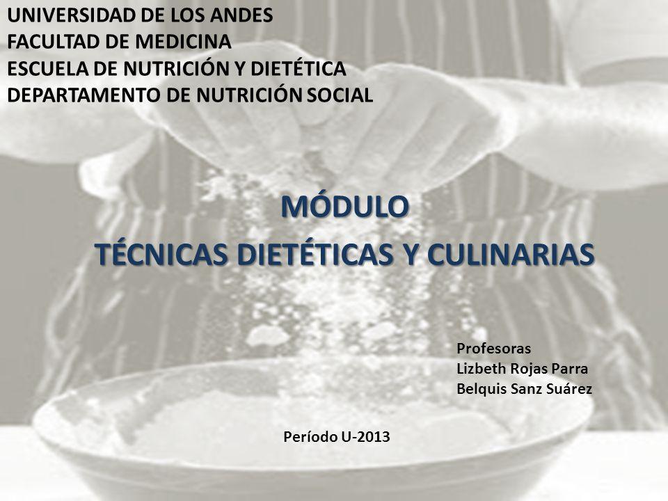 UNIVERSIDAD DE LOS ANDES FACULTAD DE MEDICINA ESCUELA DE NUTRICIÓN Y DIETÉTICA DEPARTAMENTO DE NUTRICIÓN SOCIAL MÓDULO TÉCNICAS DIETÉTICAS Y CULINARIAS Período U-2013 Profesoras Lizbeth Rojas Parra Belquis Sanz Suárez