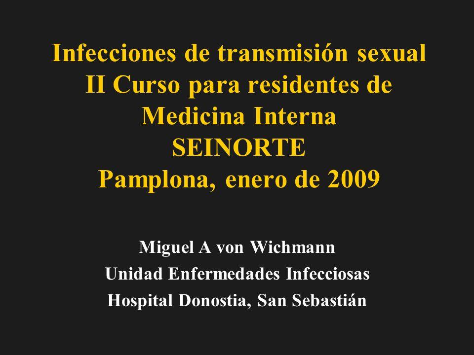 Infecciones de transmisión sexual II Curso para residentes de Medicina Interna SEINORTE Pamplona, enero de 2009 Miguel A von Wichmann Unidad Enfermedades Infecciosas Hospital Donostia, San Sebastián