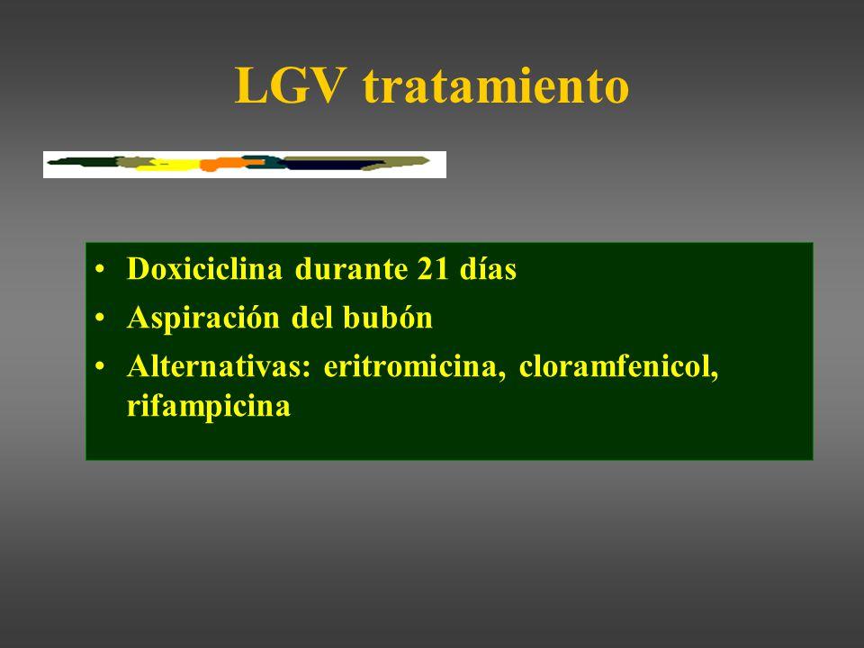 LGV tratamiento Doxiciclina durante 21 días Aspiración del bubón Alternativas: eritromicina, cloramfenicol, rifampicina