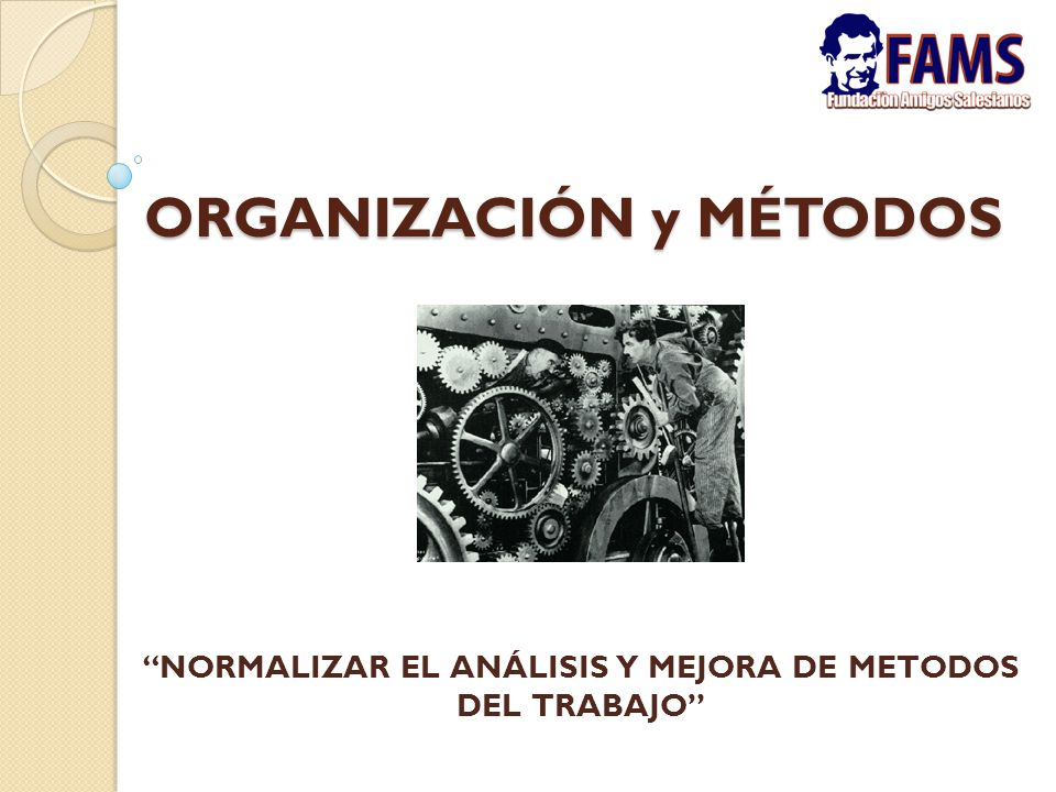 """ORGANIZACIÓN y MÉTODOS """"NORMALIZAR EL ANÁLISIS Y MEJORA DE METODOS DEL TRABAJO"""""""