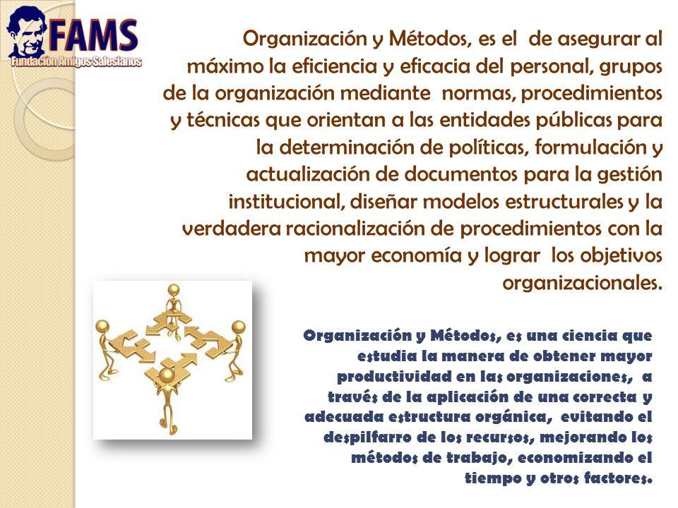 Organización y Métodos, es el de asegurar al máximo la eficiencia y eficacia del personal, grupos de la organización mediante normas, procedimientos y