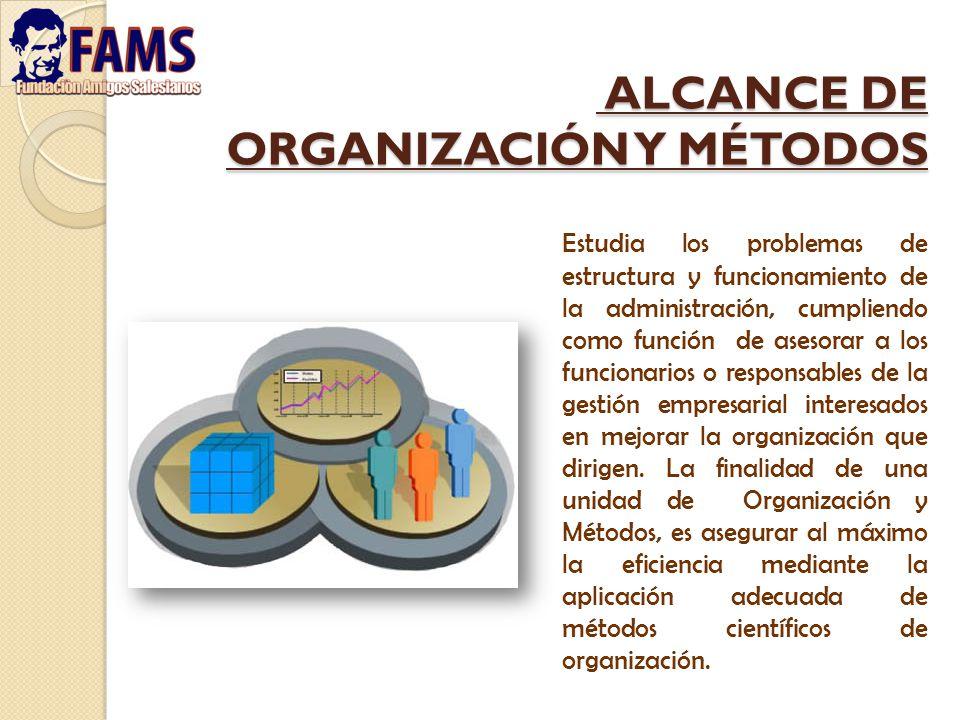 ALCANCE DE ORGANIZACIÓN Y MÉTODOS ALCANCE DE ORGANIZACIÓN Y MÉTODOS Estudia los problemas de estructura y funcionamiento de la administración, cumplie