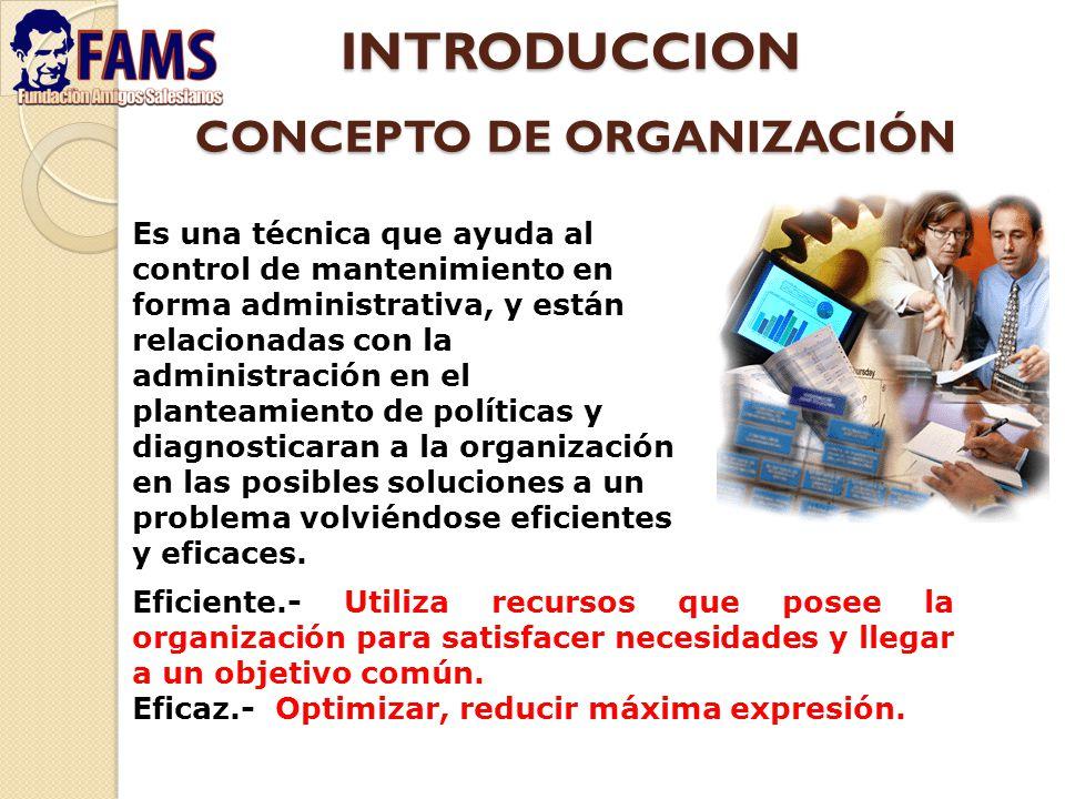CONCEPTO DE ORGANIZACIÓN Las técnicas de organización en general constituyen una herramienta que facilita el desarrollo de los procedimientos administrativos, así como optimizar los recursos disponibles, aplicando principios y formulando diagnósticos que nos permitan recomendar soluciones, surgiendo un modelo organizacional.