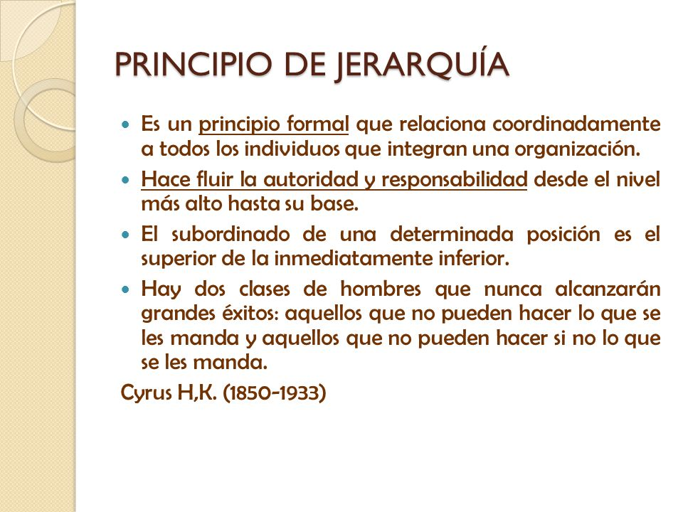 PRINCIPIO DE JERARQUÍA Es un principio formal que relaciona coordinadamente a todos los individuos que integran una organización. Hace fluir la autori